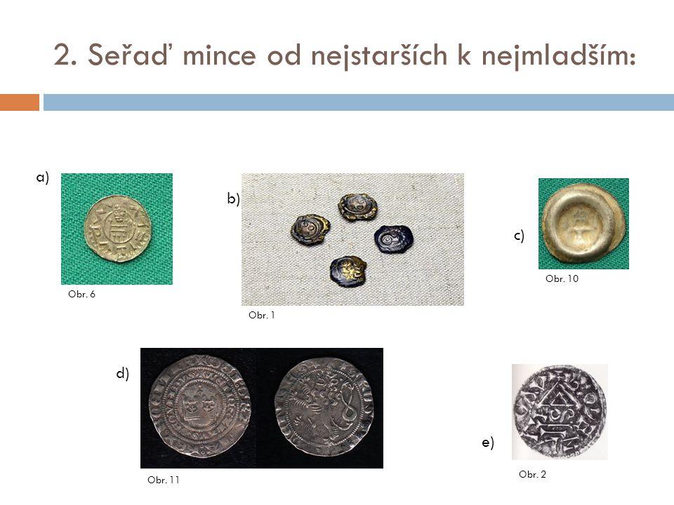 2. Seřaď mince od nejstarších k nejmladším: d) a) b) c) e) Obr. 6 Obr. 1 Obr. 10 Obr. 11 Obr. 2