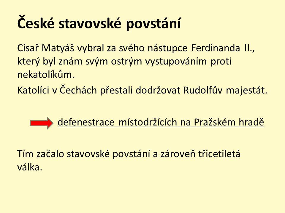 České stavovské povstání Císař Matyáš vybral za svého nástupce Ferdinanda II., který byl znám svým ostrým vystupováním proti nekatolíkům. Katolíci v Č