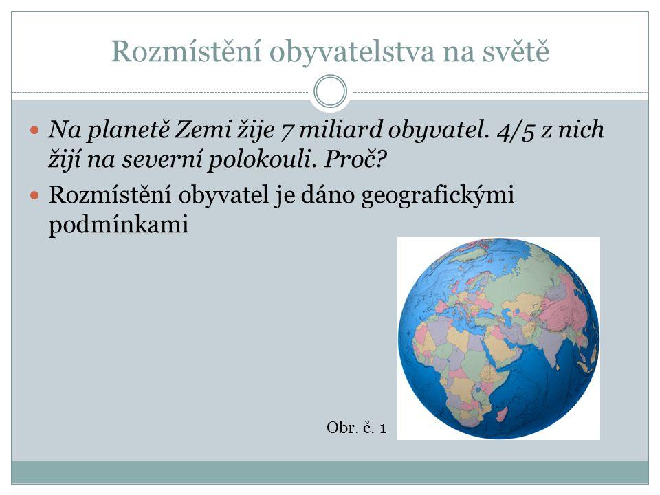  Na planetě Zemi žije 7 miliard obyvatel. 4/5 z nich žijí na severní polokouli. Proč?  Rozmístění obyvatel je dáno geografickými podmínkami Obr. č.