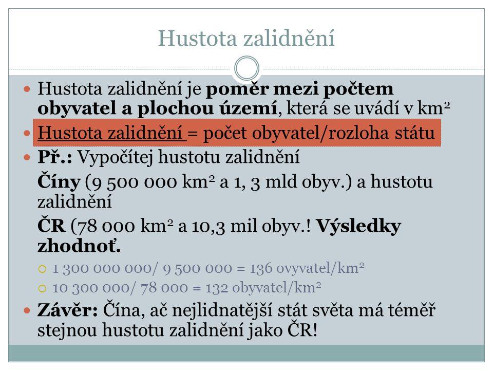 Hustota zalidnění  Hustota zalidnění je poměr mezi počtem obyvatel a plochou území, která se uvádí v km 2  Hustota zalidnění = počet obyvatel/rozloha státu  Př.: Vypočítej hustotu zalidnění Číny (9 500 000 km 2 a 1, 3 mld obyv.) a hustotu zalidnění ČR (78 000 km 2 a 10,3 mil obyv..