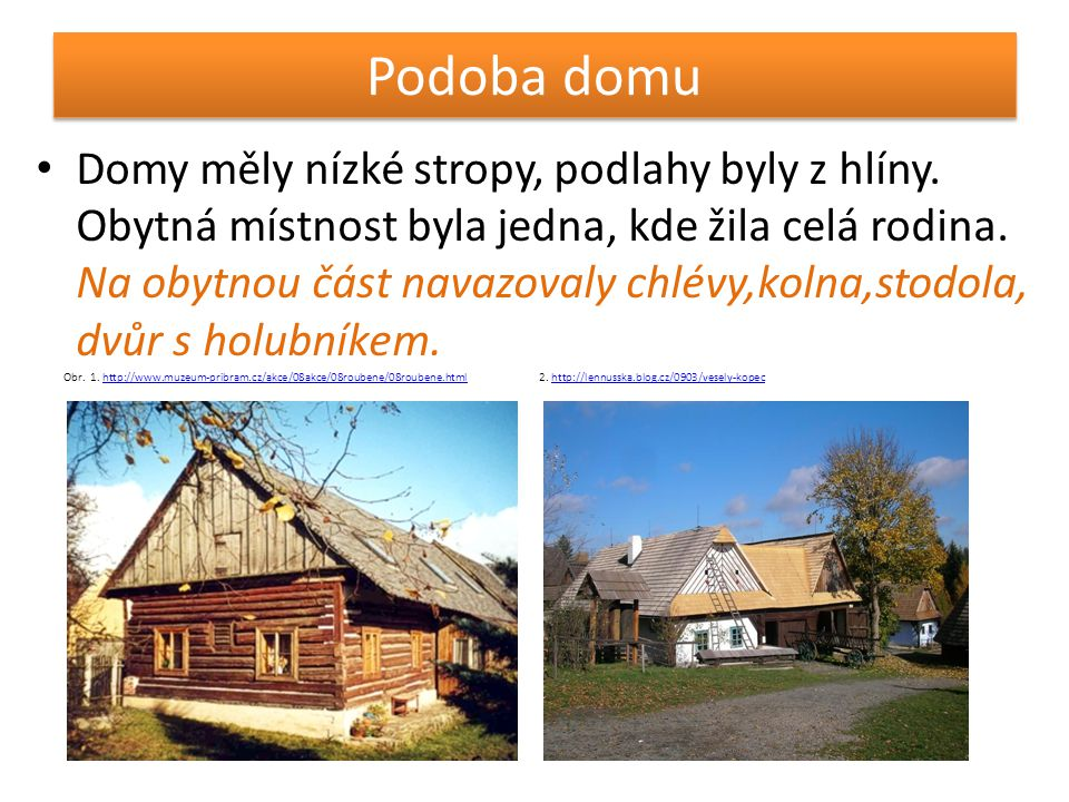 Podoba domu • Domy měly nízké stropy, podlahy byly z hlíny. Obytná místnost byla jedna, kde žila celá rodina. Na obytnou část navazovaly chlévy,kolna,