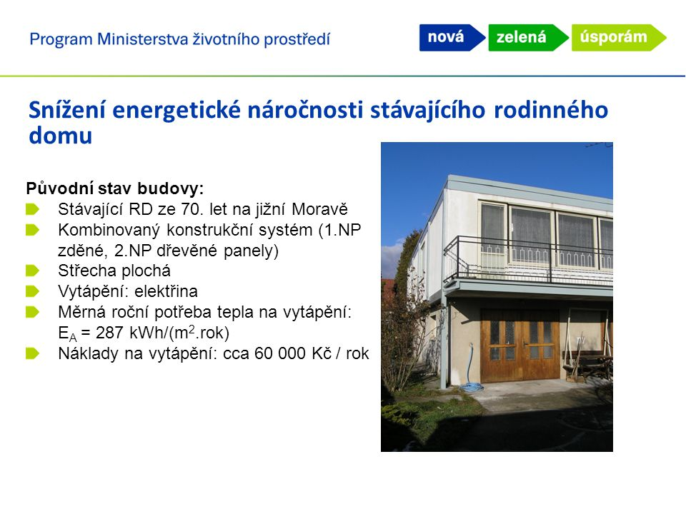 Snížení energetické náročnosti stávajícího rodinného domu Realizovaná opatření: Zateplení obvodových stěn: 260mm EPS grey Zateplení ploché střechy: 300 – 350 mm MW Výměna výplní otvorů za nová okna a dveře s izolačními trojskly (předsazená montáž) Výměna zdroje tepla na vytápění za plynový kondenzační kotel Regulace otopné soustavy (termostatické hlavice) Instalace systému nuceného větrání se zpětným získáváním tepla Instalace solárního systému pro ohřev TV Stavba slunolamu v podobě pergoly – ochrana před letním přehříváním