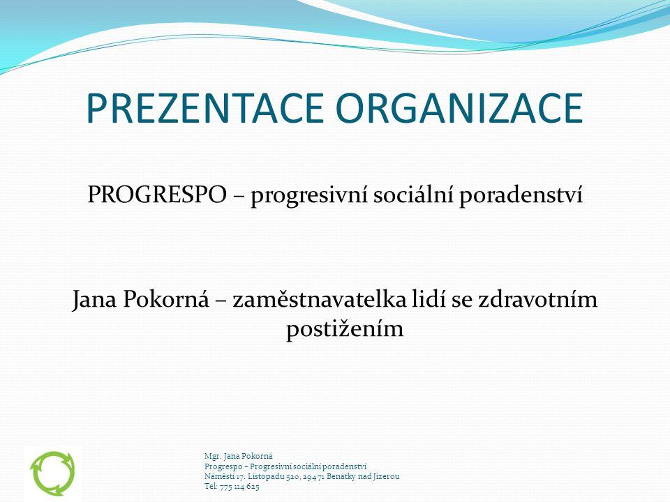 PREZENTACE ORGANIZACE PROGRESPO – progresivní sociální poradenství Jana Pokorná – zaměstnavatelka lidí se zdravotním postižením Mgr. Jana Pokorná Prog