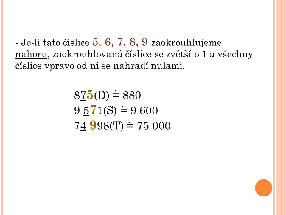 - Je-li tato číslice 5, 6, 7, 8, 9 zaokrouhlujeme nahoru, zaokrouhlovaná číslice se zvětší o 1 a všechny číslice vpravo od ní se nahradí nulami. 87 5