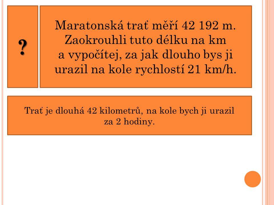 ? Maratonská trať měří 42 192 m. Zaokrouhli tuto délku na km a vypočítej, za jak dlouho bys ji urazil na kole rychlostí 21 km/h. Trať je dlouhá 42 kil