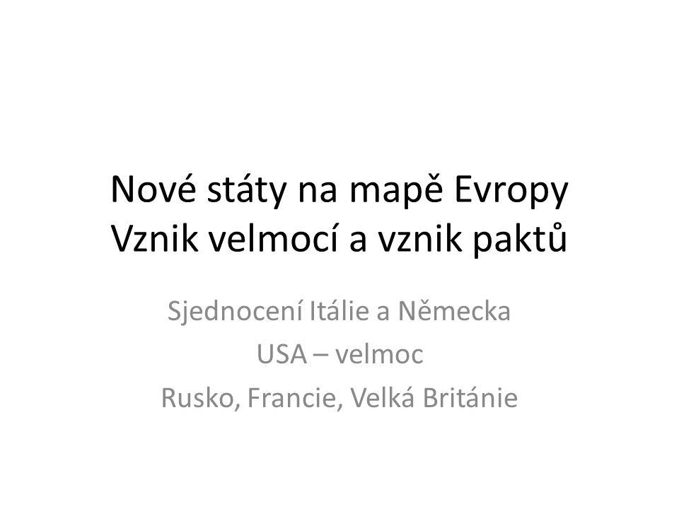 Nové státy na mapě Evropy Vznik velmocí a vznik paktů Sjednocení Itálie a Německa USA – velmoc Rusko, Francie, Velká Británie