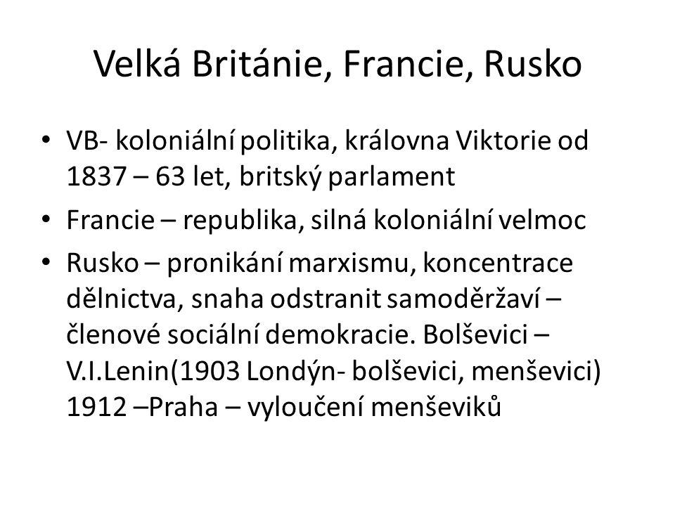 Velká Británie, Francie, Rusko • VB- koloniální politika, královna Viktorie od 1837 – 63 let, britský parlament • Francie – republika, silná koloniální velmoc • Rusko – pronikání marxismu, koncentrace dělnictva, snaha odstranit samoděržaví – členové sociální demokracie.