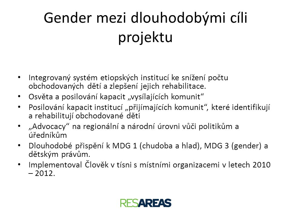 Evaluace projektu • Průběžná evaluace v roce 2011, závěrečná evaluace ve 2012 • V zadání evaluace nebyl gender výslovně zmíněn • Gender byl zohledněn průřezově na úrovni aktivit a částečně výstupů a výsledků • Mezi aktéry zapojenými do evaluace byly muži i ženy, ovšem skupiny nebyly v průběhu konzultací odděleny • Analýza byla inspirována manuálem http://www.proequality.cz/res/data/008/000964.pdf