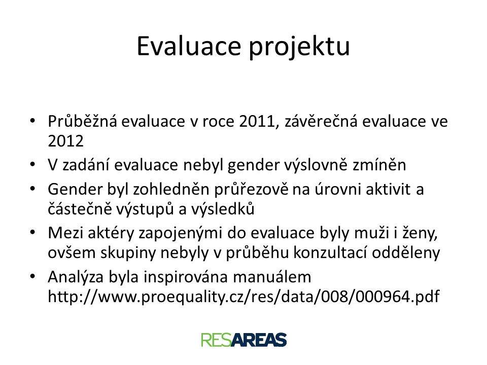 Evaluace projektu • Průběžná evaluace v roce 2011, závěrečná evaluace ve 2012 • V zadání evaluace nebyl gender výslovně zmíněn • Gender byl zohledněn
