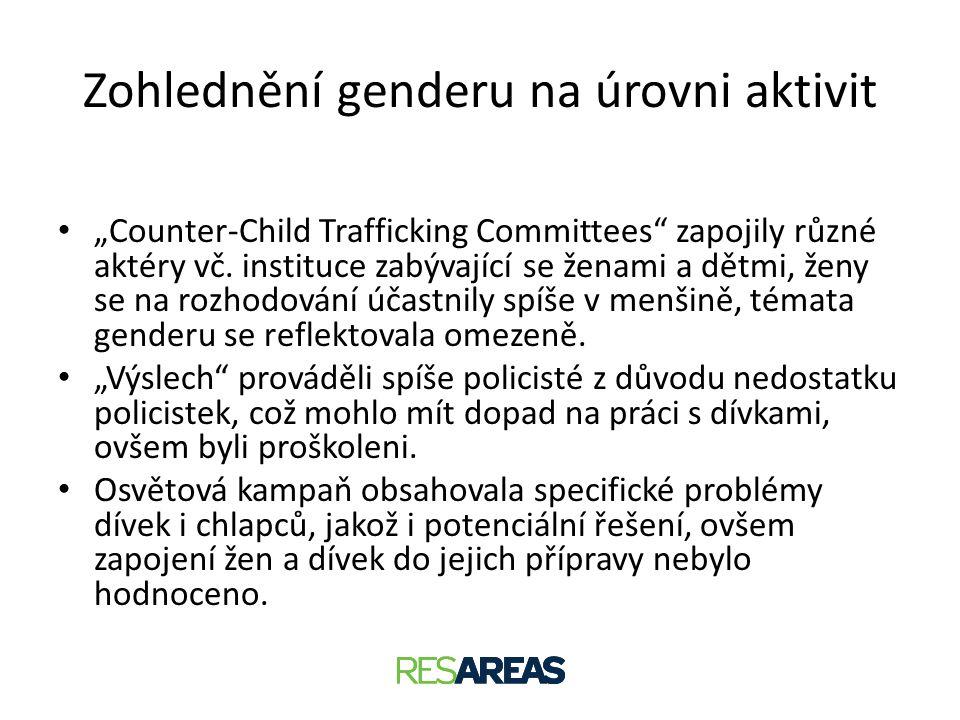 """Zohlednění genderu na úrovni aktivit • """"Counter-Child Trafficking Committees"""" zapojily různé aktéry vč. instituce zabývající se ženami a dětmi, ženy s"""