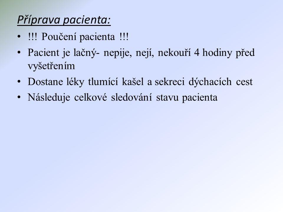 Příprava pacienta: • !!! Poučení pacienta !!! • Pacient je lačný- nepije, nejí, nekouří 4 hodiny před vyšetřením • Dostane léky tlumící kašel a sekrec