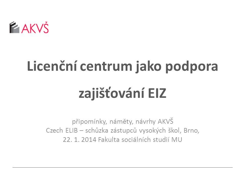 Licenční centrum jako podpora zajišťování EIZ připomínky, náměty, návrhy AKVŠ Czech ELIB – schůzka zástupců vysokých škol, Brno, 22.