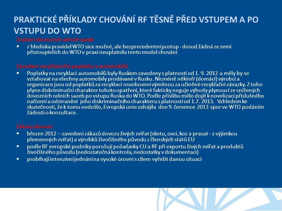 PRAKTICKÉ PŘÍKLADY CHOVÁNÍ RF TĚSNĚ PŘED VSTUPEM A PO VSTUPU DO WTO Zvýšení dovozních celních sazeb  z hlediska pravidel WTO sice možné, ale bezprecedentní postup - dosud žádná ze zemí přistoupivších do WTO v praxi neuplatnila tento model chování Zavedení recyklačního poplatku u automobilů  Poplatky na recyklaci automobilů byly Ruskem zavedeny s platností od 1.
