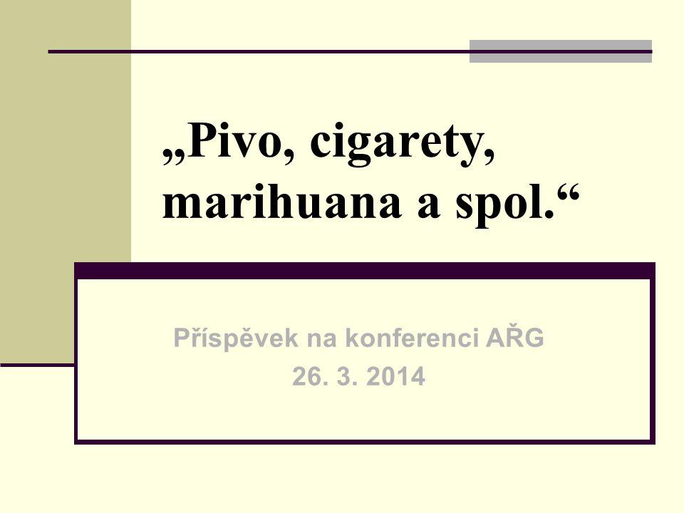 """Pivo, cigarety, marihuana a spol."" Příspěvek na konferenci AŘG 26. 3. 2014"
