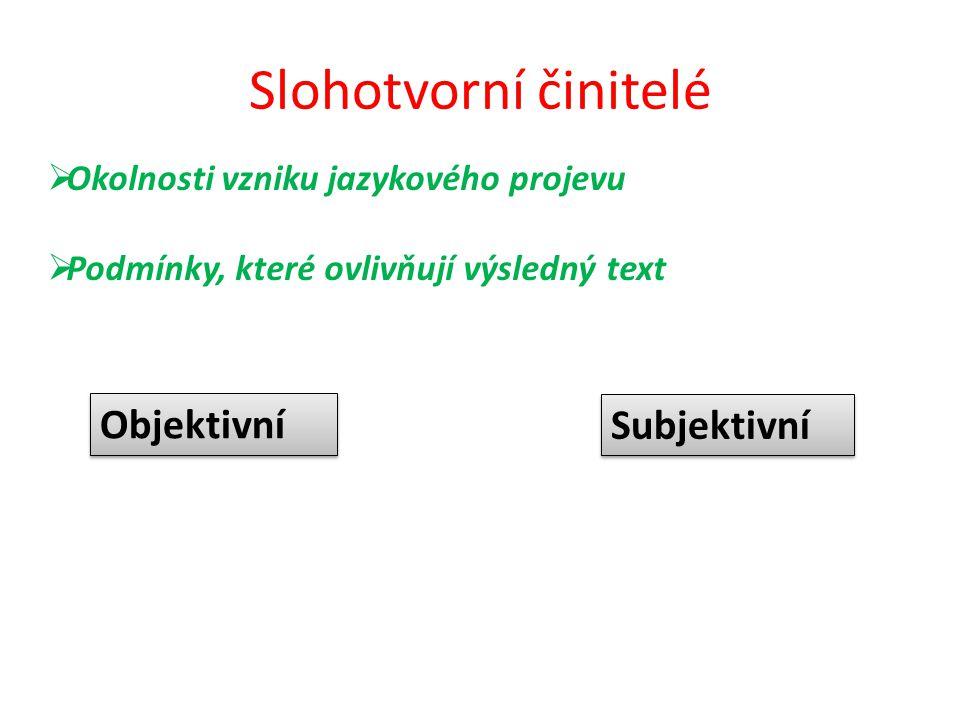Slohotvorní činitelé Objektivní Subjektivní  Okolnosti vzniku jazykového projevu  Podmínky, které ovlivňují výsledný text