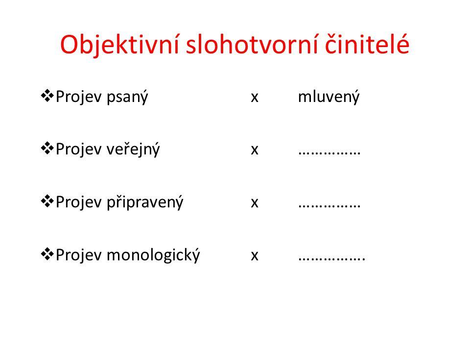 Objektivní slohotvorní činitelé  Projev psaný x mluvený  Projev veřejný x……………  Projev připravený x……………  Projev monologický x …………….