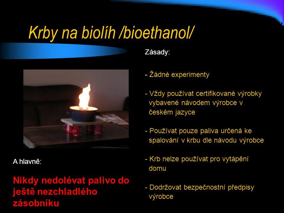 Krby na biolíh /bioethanol/ Zásady: - Žádné experimenty - Vždy používat certifikované výrobky vybavené návodem výrobce v českém jazyce - Používat pouze paliva určená ke spalování v krbu dle návodu výrobce - Krb nelze používat pro vytápění domu - Dodržovat bezpečnostní předpisy výrobce A hlavně: Nikdy nedolévat palivo do ještě nezchladlého zásobníku