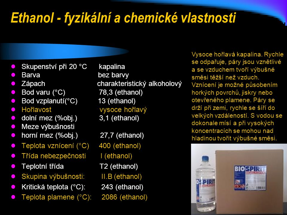 Ethanol - fyzikální a chemické vlastnosti  Skupenství při 20 °C kapalina  Barva bez barvy  Zápach charakteristický alkoholový  Bod varu (°C) 78,3 (ethanol)  Bod vzplanutí(°C) 13 (ethanol)  Hořlavost vysoce hořlavý  dolní mez (%obj.) 3,1 (ethanol)  Meze výbušnosti  horní mez (%obj.) 27,7 (ethanol)  Teplota vznícení (°C) 400 (ethanol)  Třída nebezpečnosti I (ethanol)  Teplotní třída T2 (ethanol)  Skupina výbušnosti: II.B (ethanol)  Kritická teplota (°C): 243 (ethanol)  Teplota plamene (°C): 2086 (ethanol) Vysoce hořlavá kapalina.
