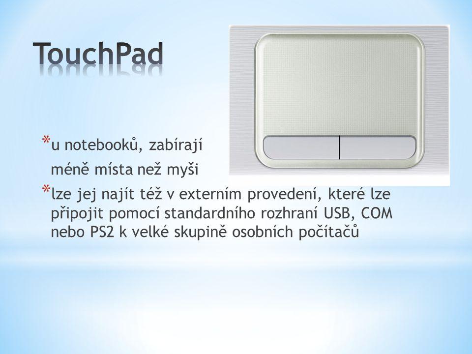 * u notebooků, zabírají méně místa než myši * lze jej najít též v externím provedení, které lze připojit pomocí standardního rozhraní USB, COM nebo PS