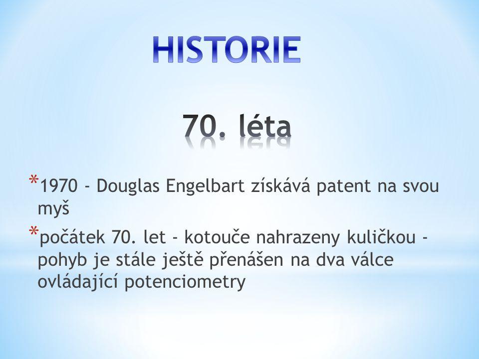 * 1970 - Douglas Engelbart získává patent na svou myš * počátek 70. let - kotouče nahrazeny kuličkou - pohyb je stále ještě přenášen na dva válce ovlá