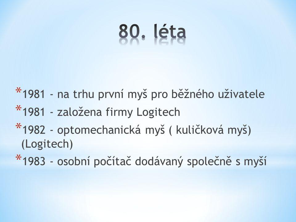 * 1981 - na trhu první myš pro běžného uživatele * 1981 - založena firmy Logitech * 1982 - optomechanická myš ( kuličková myš) (Logitech) * 1983 - oso