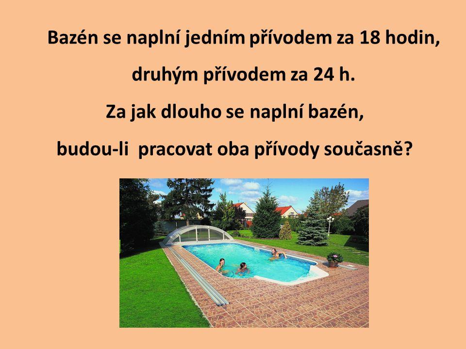 Bazén se naplní jedním přívodem za 18 hodin, druhým přívodem za 24 h. Za jak dlouho se naplní bazén, budou-li pracovat oba přívody současně?