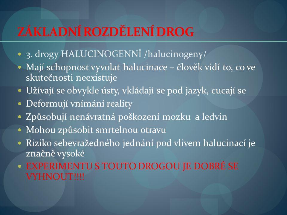 ZÁKLADNÍ ROZDĚLENÍ DROG  3. drogy HALUCINOGENNÍ /halucinogeny/  Mají schopnost vyvolat halucinace – člověk vidí to, co ve skutečnosti neexistuje  U