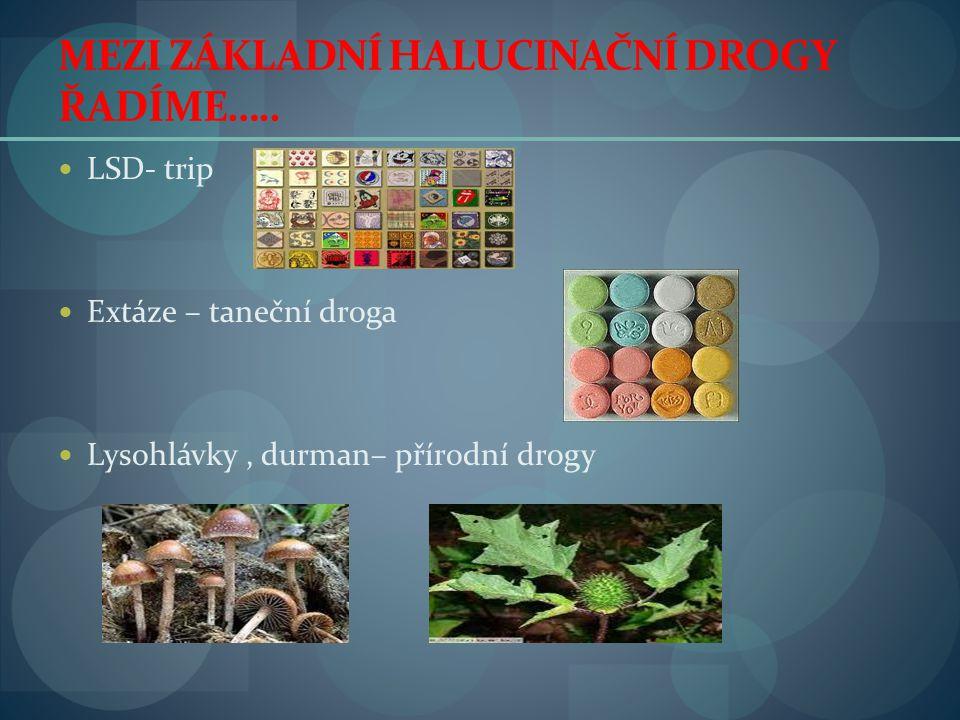 MEZI ZÁKLADNÍ HALUCINAČNÍ DROGY ŘADÍME…..  LSD- trip  Extáze – taneční droga  Lysohlávky, durman– přírodní drogy