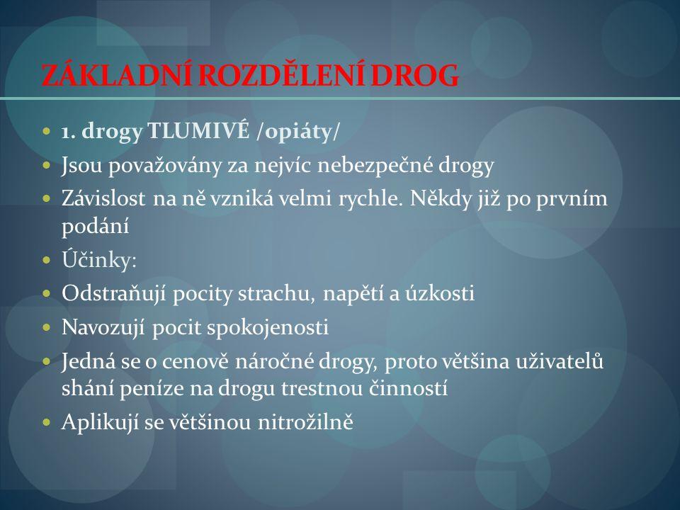 ZÁKLADNÍ ROZDĚLENÍ DROG  1. drogy TLUMIVÉ /opiáty/  Jsou považovány za nejvíc nebezpečné drogy  Závislost na ně vzniká velmi rychle. Někdy již po p