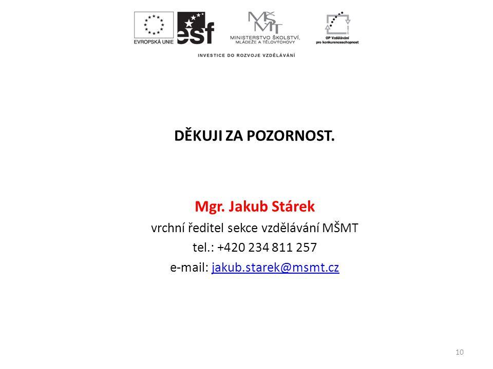 DĚKUJI ZA POZORNOST. Mgr. Jakub Stárek vrchní ředitel sekce vzdělávání MŠMT tel.: +420 234 811 257 e-mail: jakub.starek@msmt.czjakub.starek@msmt.cz 10