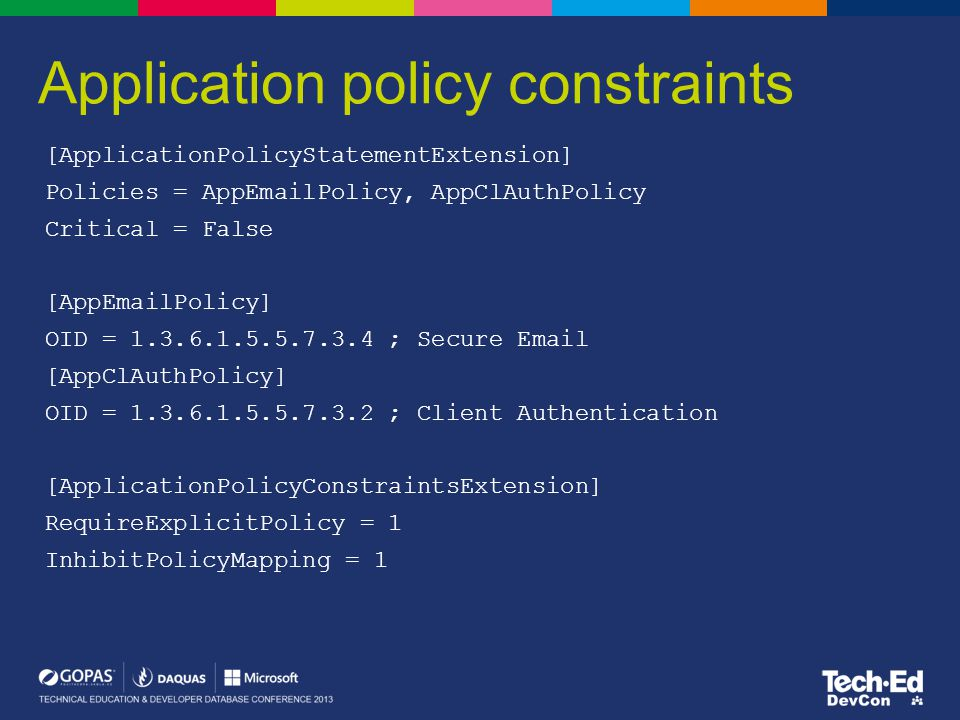 Application policy constraints [ApplicationPolicyStatementExtension] Policies = AppEmailPolicy, AppClAuthPolicy Critical = False [AppEmailPolicy] OID = 1.3.6.1.5.5.7.3.4 ; Secure Email [AppClAuthPolicy] OID = 1.3.6.1.5.5.7.3.2 ; Client Authentication [ApplicationPolicyConstraintsExtension] RequireExplicitPolicy = 1 InhibitPolicyMapping = 1