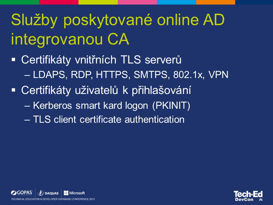 Služby poskytované online AD integrovanou CA  Certifikáty vnitřních TLS serverů –LDAPS, RDP, HTTPS, SMTPS, 802.1x, VPN  Certifikáty uživatelů k přihlašování –Kerberos smart kard logon (PKINIT) –TLS client certificate authentication