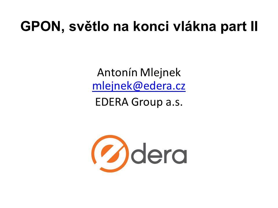 GPON, světlo na konci vlákna part II Antonín Mlejnek mlejnek@edera.cz mlejnek@edera.cz EDERA Group a.s.