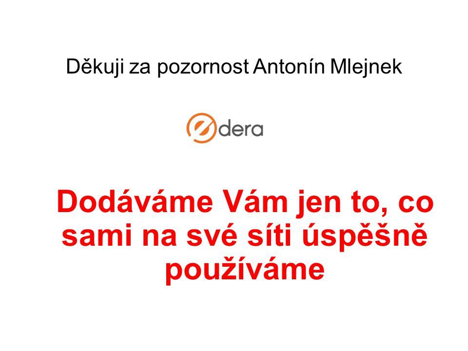 Dodáváme Vám jen to, co sami na své síti úspěšně používáme Děkuji za pozornost Antonín Mlejnek