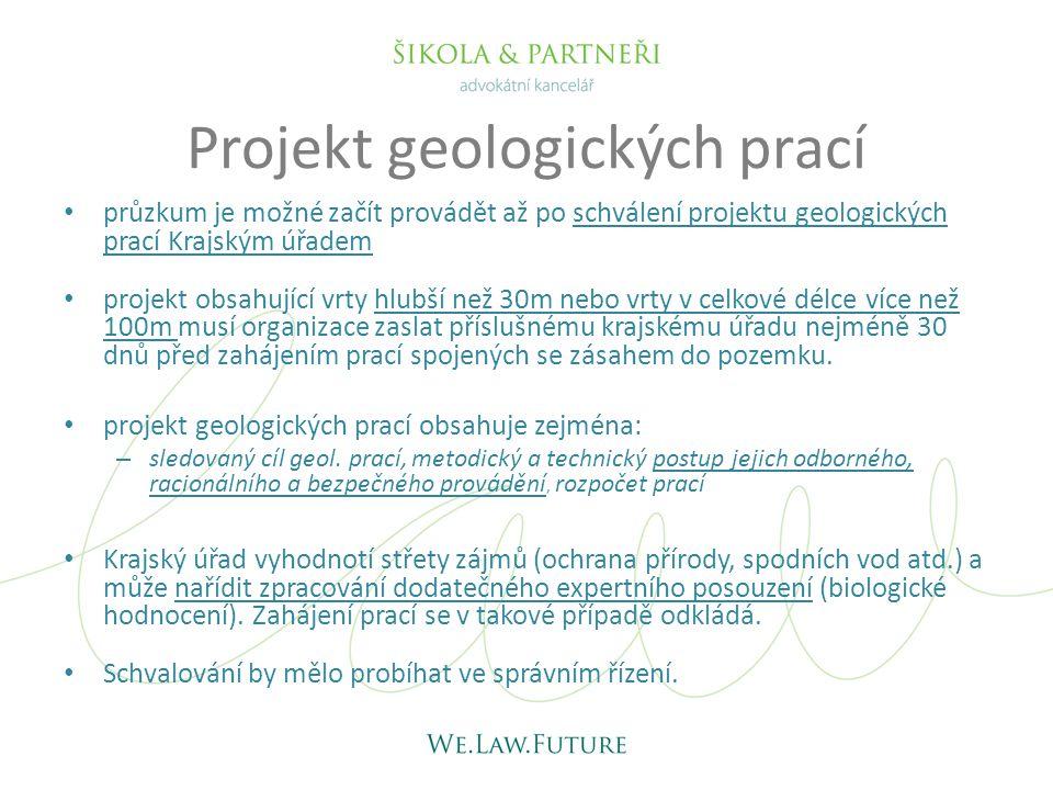Projekt geologických prací • průzkum je možné začít provádět až po schválení projektu geologických prací Krajským úřadem • projekt obsahující vrty hlubší než 30m nebo vrty v celkové délce více než 100m musí organizace zaslat příslušnému krajskému úřadu nejméně 30 dnů před zahájením prací spojených se zásahem do pozemku.