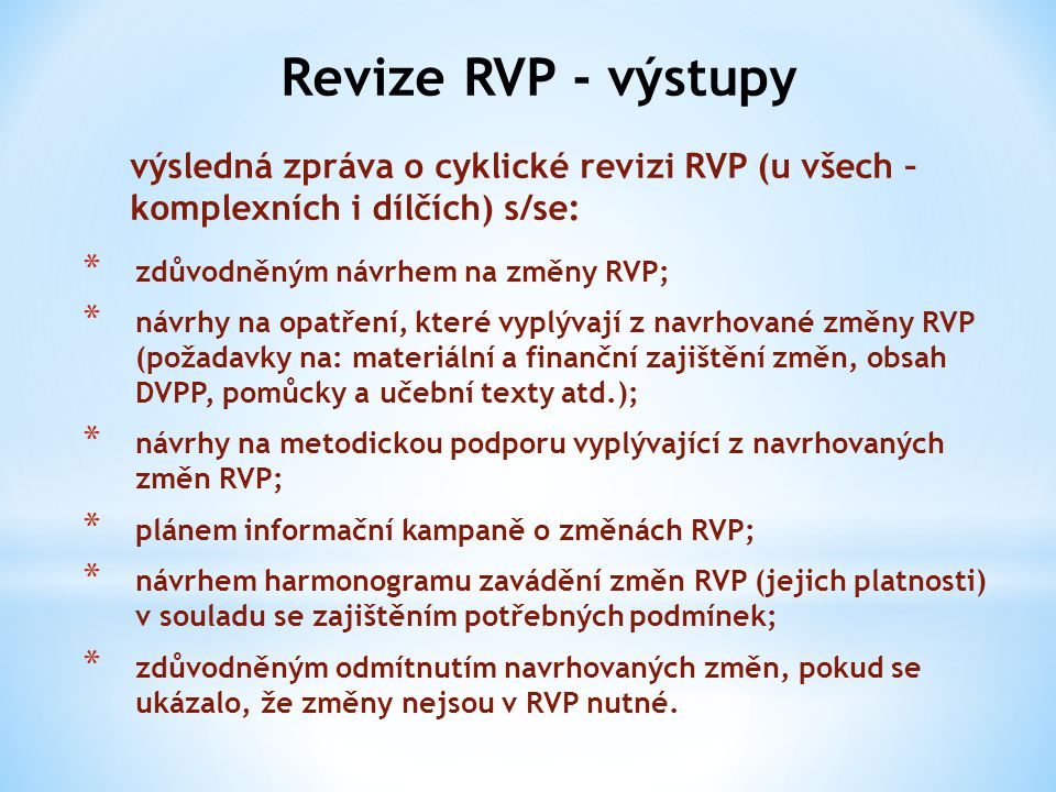 Revize RVP - výstupy výsledná zpráva o cyklické revizi RVP (u všech – komplexních i dílčích) s/se: * zdůvodněným návrhem na změny RVP; * návrhy na opa