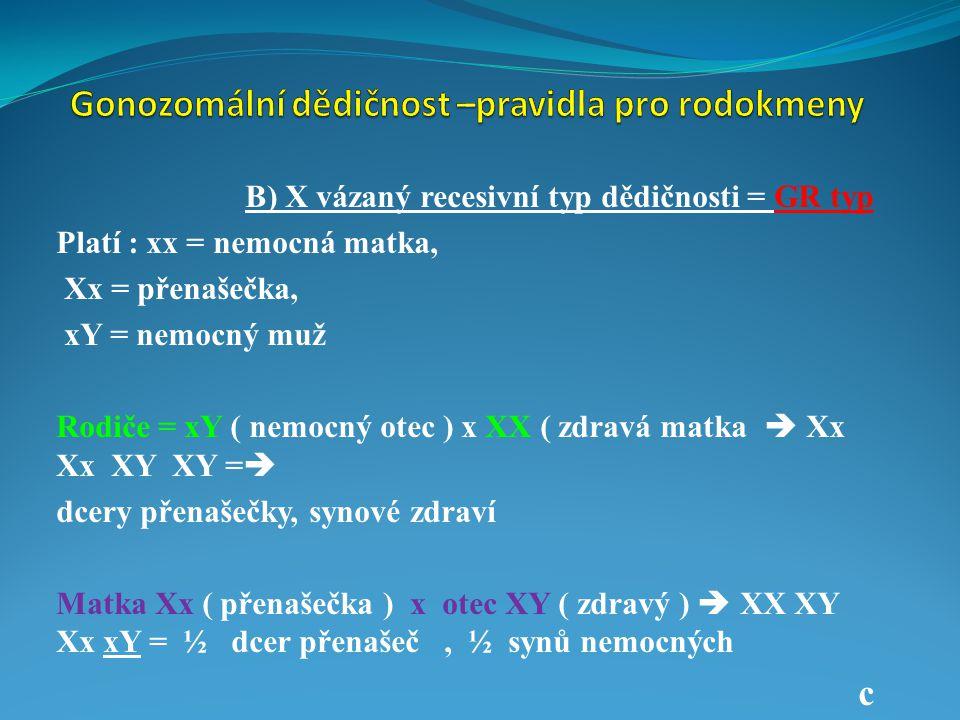 B) X vázaný recesivní typ dědičnosti = GR typ Platí : xx = nemocná matka, Xx = přenašečka, xY = nemocný muž Rodiče = xY ( nemocný otec ) x XX ( zdravá matka )  Xx Xx XY XY  dcery přenašečky, synové zdraví Matka Xx ( přenašečka ) x otec XY ( zdravý )  XX XY Xx xY =  polovina dcer přenašečky, polovina synů nemocných