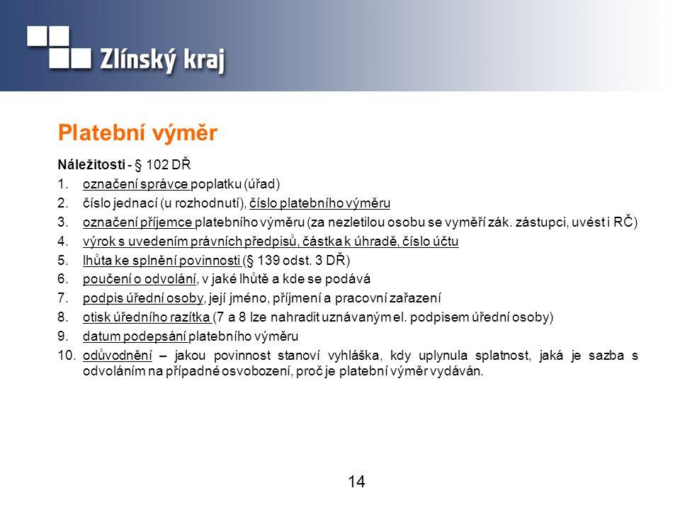 14 Platební výměr Náležitosti - § 102 DŘ 1.označení správce poplatku (úřad) 2.číslo jednací (u rozhodnutí), číslo platebního výměru 3.označení příjemc