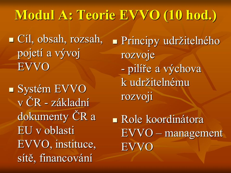 Modul B: EVVO v praxi (90 hod.)  Příprava a realizace plánů EVVO a konkrétní ukázky, příklady dobré praxe  Projekty EVVO, granty a další možnosti čerpání financí  Příklady vyučovacích metod, interdisciplinární aktivní učení EVVO  Náměty pro praktickou EVVO v jednotlivých vyučovacích předmětech  Exkurze a terénní výuka (ve spolupráci se středisky ekologické výchovy v krajích)  Řešení problémových úkolů, ekopraktikum  Řešení problémových úkolů, ekopraktikum