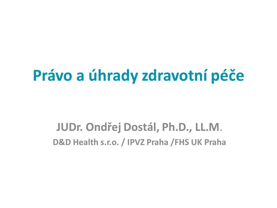 Právo a úhrady zdravotní péče JUDr. Ondřej Dostál, Ph.D., LL.M. D&D Health s.r.o. / IPVZ Praha /FHS UK Praha