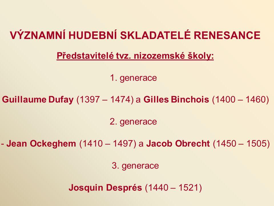 VÝZNAMNÍ HUDEBNÍ SKLADATELÉ RENESANCE Představitelé tvz. nizozemské školy: 1. generace Guillaume Dufay (1397 – 1474) a Gilles Binchois (1400 – 1460) 2