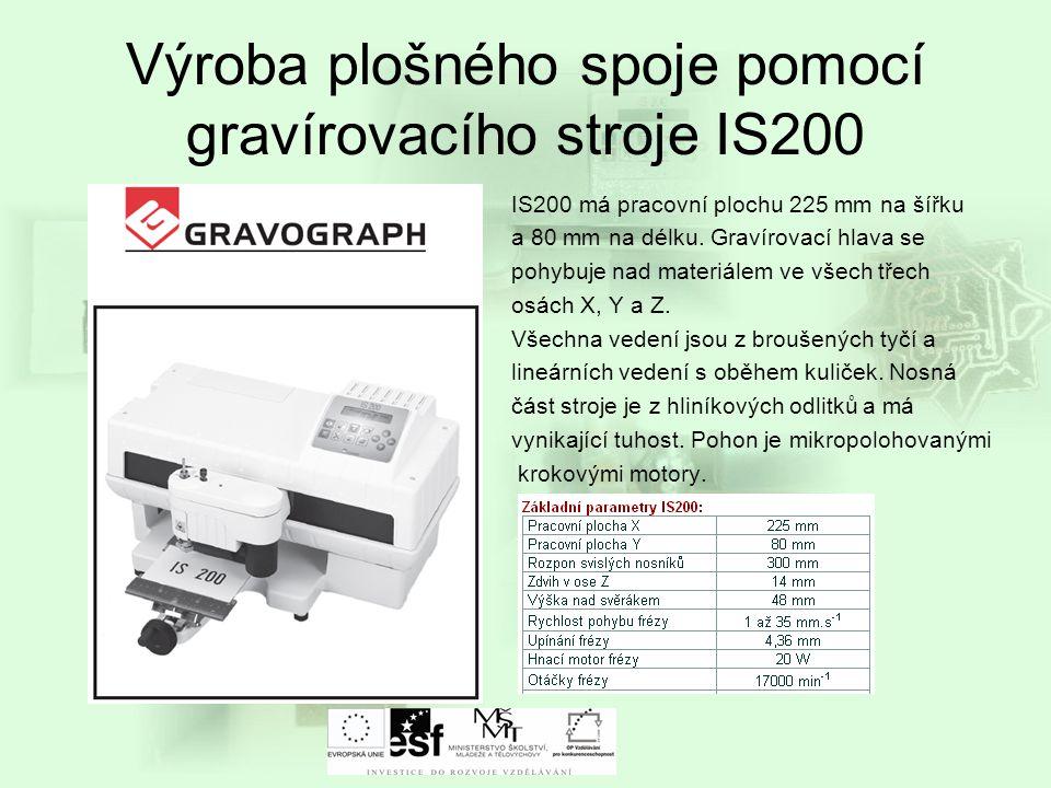 Výroba plošného spoje pomocí gravírovacího stroje IS200 IS200 má pracovní plochu 225 mm na šířku a 80 mm na délku. Gravírovací hlava se pohybuje nad m