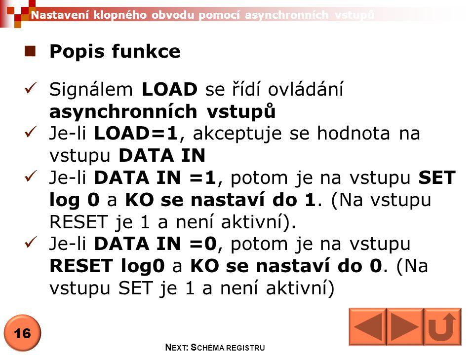  Popis funkce  Signálem LOAD se řídí ovládání asynchronních vstupů  Je-li LOAD=1, akceptuje se hodnota na vstupu DATA IN  Je-li DATA IN =1, potom