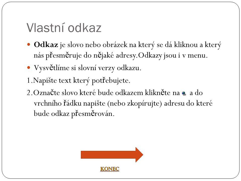 Vlastní odkaz  Odkaz je slovo nebo obrázek na který se dá kliknou a který nás p ř esm ě ruje do n ě jaké adresy.Odkazy jsou i v menu.