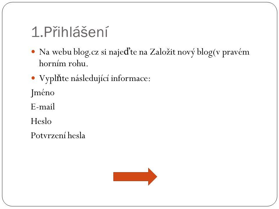 1.Přihlášení  Na webu blog.cz si naje ď te na Založit nový blog(v pravém horním rohu.  Vypl ň te následující informace: Jméno E-mail Heslo Potvrzení