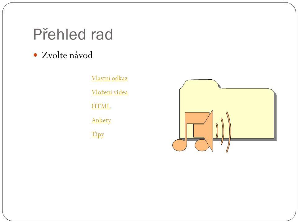 Přehled rad  Zvolte návod HTML Vložení videa Vlastní odkaz Ankety Tipy