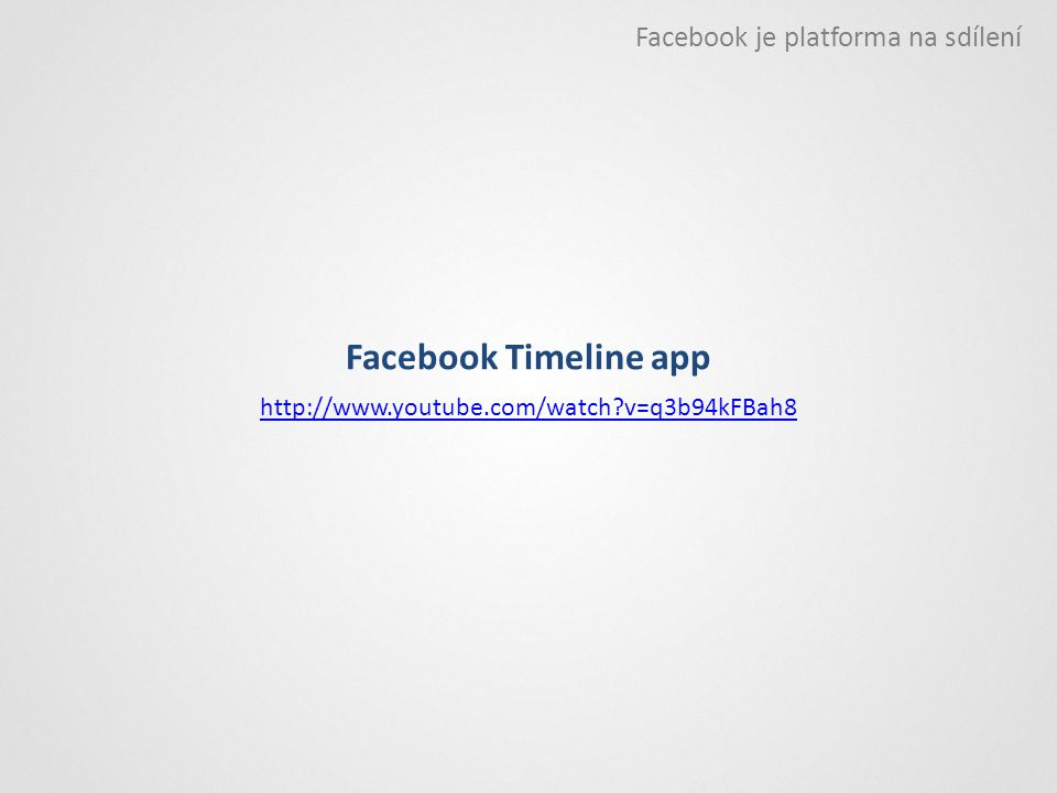 Facebook Timeline app http://www.youtube.com/watch?v=q3b94kFBah8 Facebook je platforma na sdílení