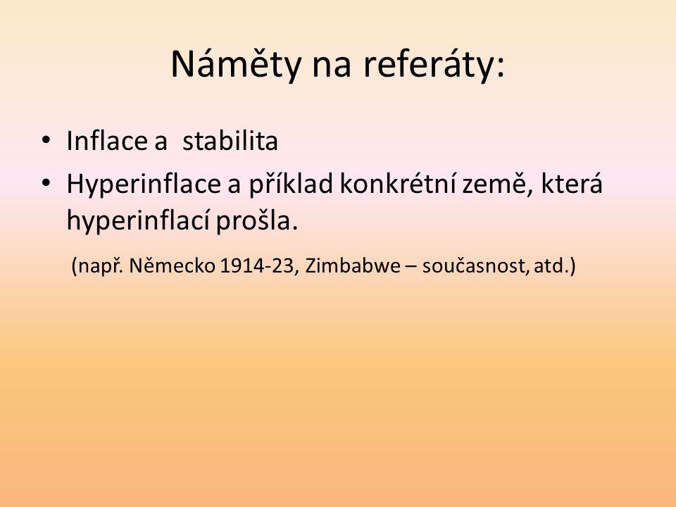 Náměty na referáty: • Inflace a stabilita • Hyperinflace a příklad konkrétní země, která hyperinflací prošla.