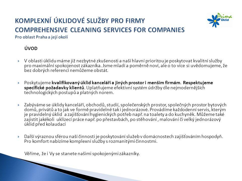 ÚVOD  V oblasti úklidu máme již nezbytné zkušenosti a naší hlavní prioritou je poskytovat kvalitní služby pro maximální spokojenost zákazníka. Jsme m