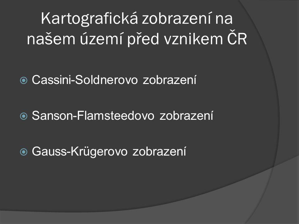 Kartografická zobrazení na našem území před vznikem ČR  Cassini-Soldnerovo zobrazení  Sanson-Flamsteedovo zobrazení  Gauss-Krügerovo zobrazení